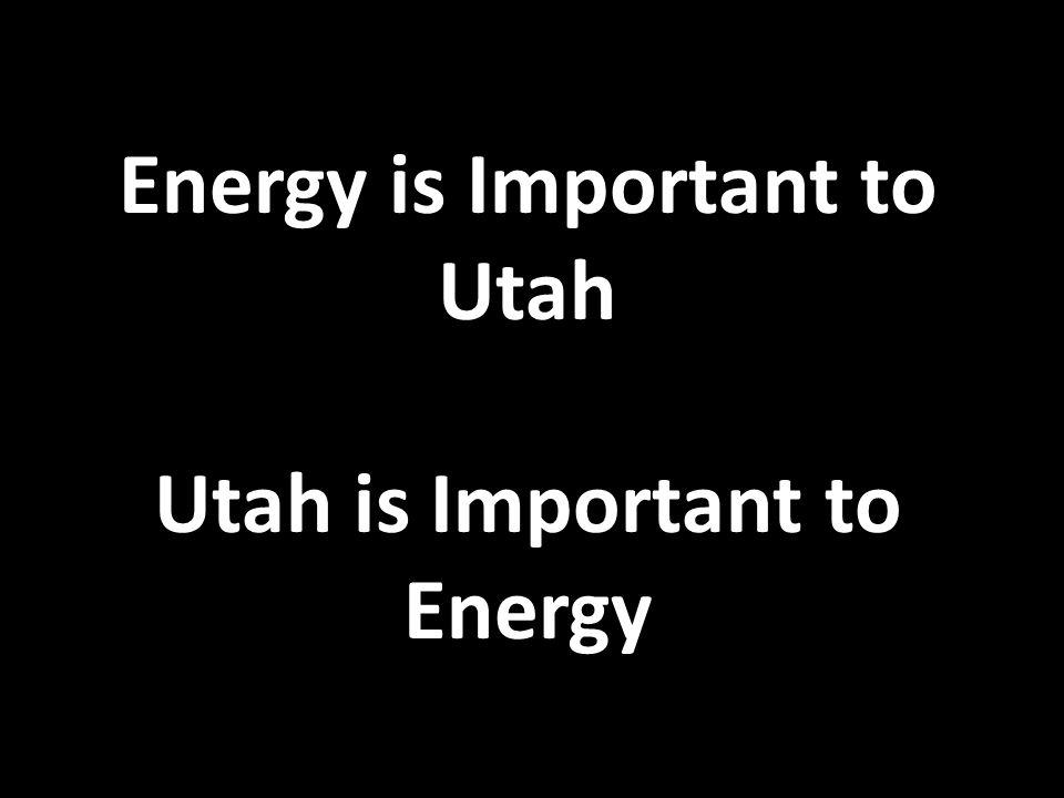 Energy is Important to Utah Utah is Important to Energy