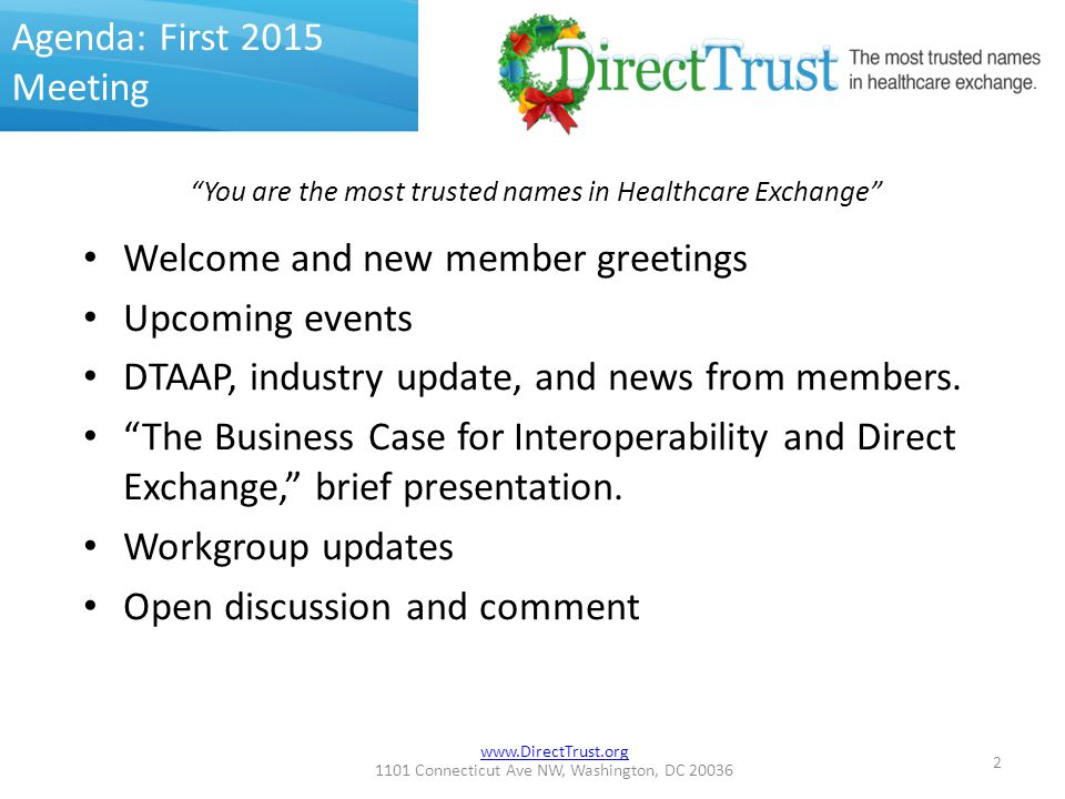 www.DirectTrust.org 1101 Connecticut Ave NW, Washington, DC 20036 Agenda: First 2015 Meeting Welcome and new member greetings Upcoming events DTAAP, industry update, and news from members.