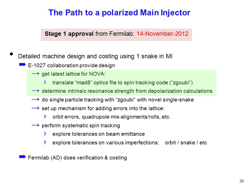 20 The Path to a polarized Main Injector Detailed machine design and costing using 1 snake in MI ➡ E-1027 collaboration provide design → get latest lattice for NOVA: › translate mad8 optics file to spin tracking code ( zgoubi ) → determine intrinsic resonance strength from depolarization calculations → do single particle tracking with zgoubi with novel single-snake → set up mechanism for adding errors into the lattice: › orbit errors, quadrupole mis-alignments/rolls, etc.