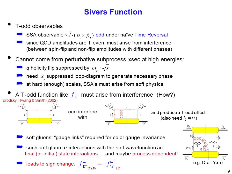 T-odd observables ➡ SSA observable ~ odd under naïve Time-Reversal ➡ since QCD amplitudes are T-even, must arise from interference (between spin-flip and non-flip amplitudes with different phases) Cannot come from perturbative subprocess xsec at high energies: ➡ q helicity flip suppressed by ➡ need suppressed loop-diagram to generate necessary phase ➡ at hard (enough) scales, SSA's must arise from soft physics A T-odd function like must arise from interference (How ) ➡ soft gluons: gauge links required for color gauge invariance ➡ such soft gluon re-interactions with the soft wavefunction are final (or initial) state interactions … and maybe process dependent.