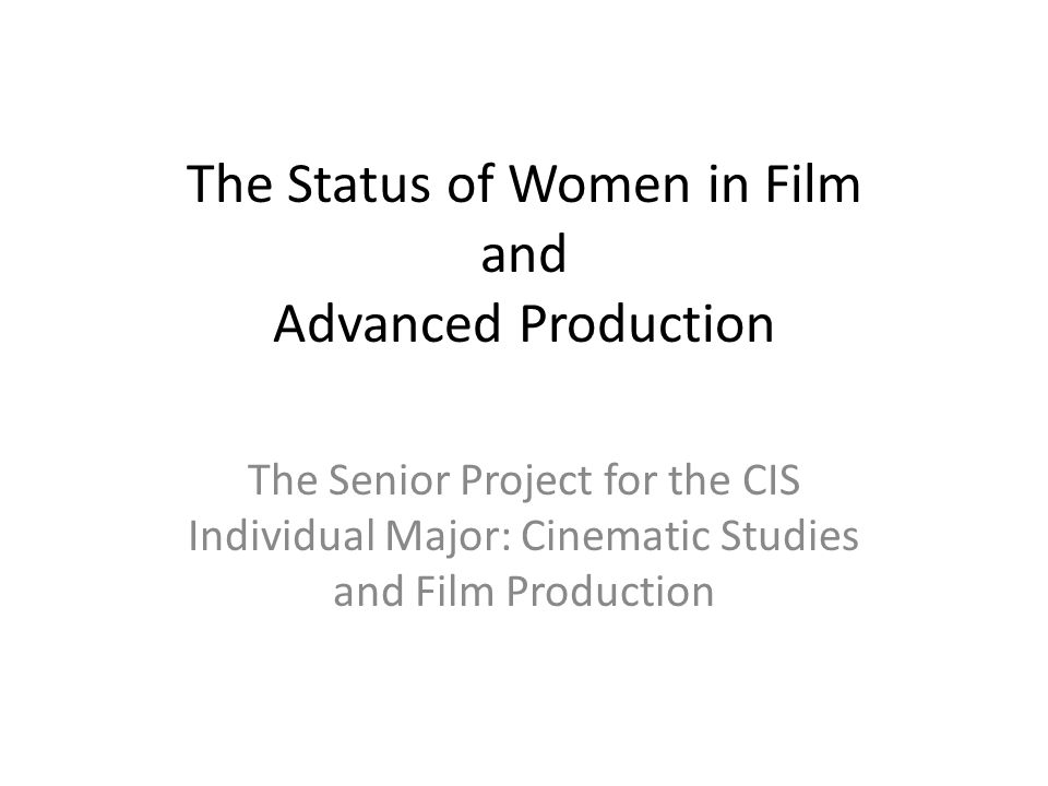 The Status of Women in Film and Advanced Production The Senior Project for the CIS Individual Major: Cinematic Studies and Film Production
