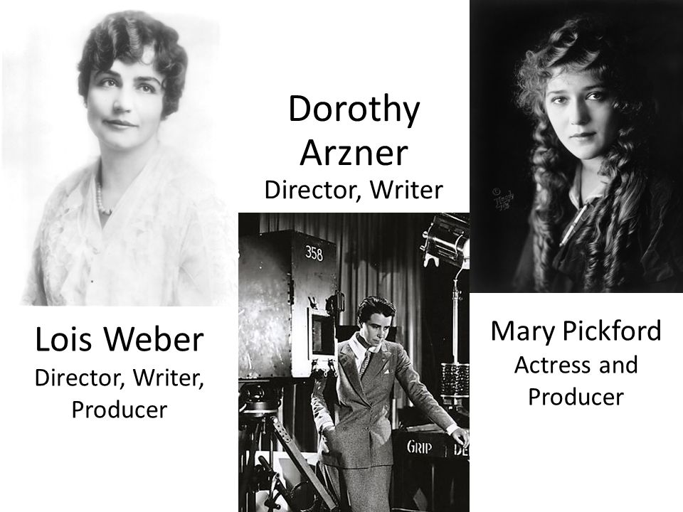 Lois Weber Director, Writer, Producer Dorothy Arzner Director, Writer Mary Pickford Actress and Producer
