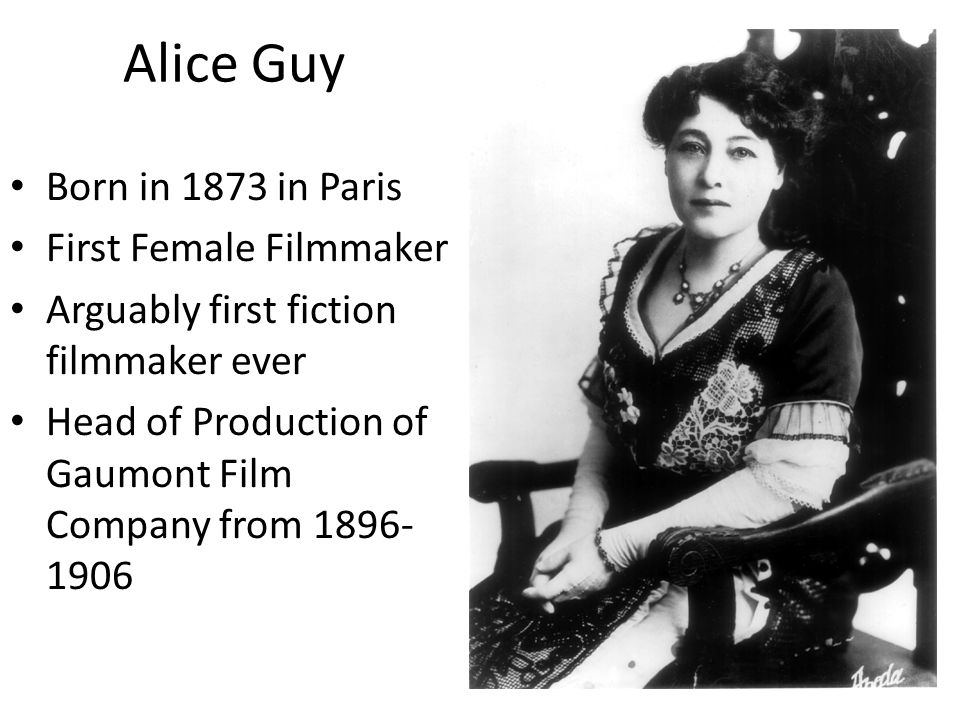 Alice Guy Born in 1873 in Paris First Female Filmmaker Arguably first fiction filmmaker ever Head of Production of Gaumont Film Company from 1896- 1906