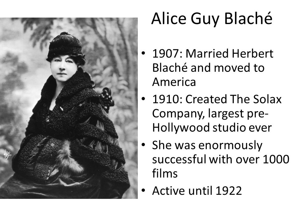 1907: Married Herbert Blaché and moved to America 1910: Created The Solax Company, largest pre- Hollywood studio ever She was enormously successful with over 1000 films Active until 1922 Alice Guy Blaché