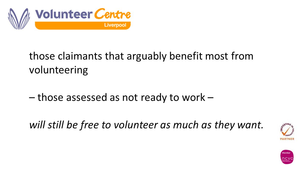 those claimants that arguably benefit most from volunteering – those assessed as not ready to work – will still be free to volunteer as much as they want.