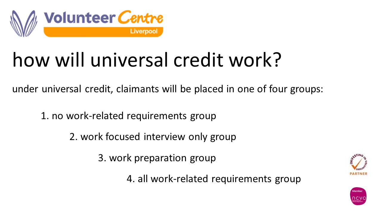 how will universal credit work? under universal credit, claimants will be placed in one of four groups: 1. no work-related requirements group 2. work