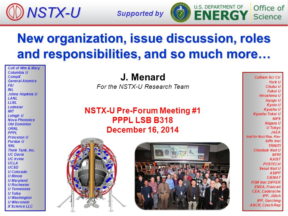 NSTX-U NSTX-U FY2015 Pre-Forum Meeting #1 – Menard May be beneficial to have an additional NSTX-U organizational structure: Working Groups FESAC-SPP Priorities (and Tiers): 1.Control of deleterious transient events, Taming plasma-material interface 2.Experimentally validated integrated prediction, FNS sub-program FES will soon announce follow-on workshops on: –Transients, PMI, Integrated Simulation, (+ Plasma Science Frontiers) Working Groups will be needed to organize/present NSTX-U vision/plans at FES workshops, FESAC, ITPA, other venues – PMI arguably already well covered by Boundary SG / LM initiative – Transients WG could help organize/present disruption PAM plans – Integrated Simulation WG could help organize/present validation plans, build upon and/or prioritize NSTX-U/Theory partnership/CPPG activities Working groups would not have dedicated run-time, but would: –Hold periodic meetings to assess progress, recommend next-steps –Make recommendations on XP/milestone priorities to SGs/TSGs/Program –Solicit input/XP ideas from team, domestic & international collaborators 12