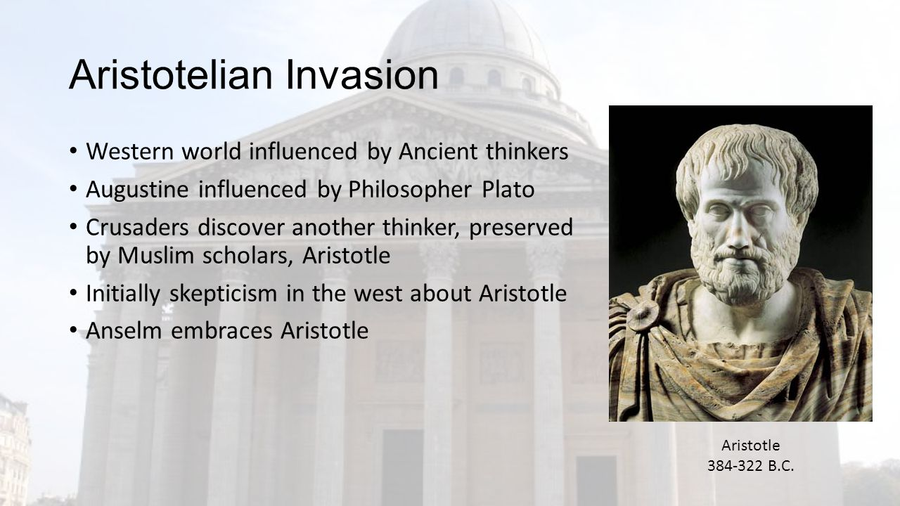 Aristotelian Invasion Western world influenced by Ancient thinkers Augustine influenced by Philosopher Plato Crusaders discover another thinker, preserved by Muslim scholars, Aristotle Initially skepticism in the west about Aristotle Anselm embraces Aristotle Aristotle 384-322 B.C.