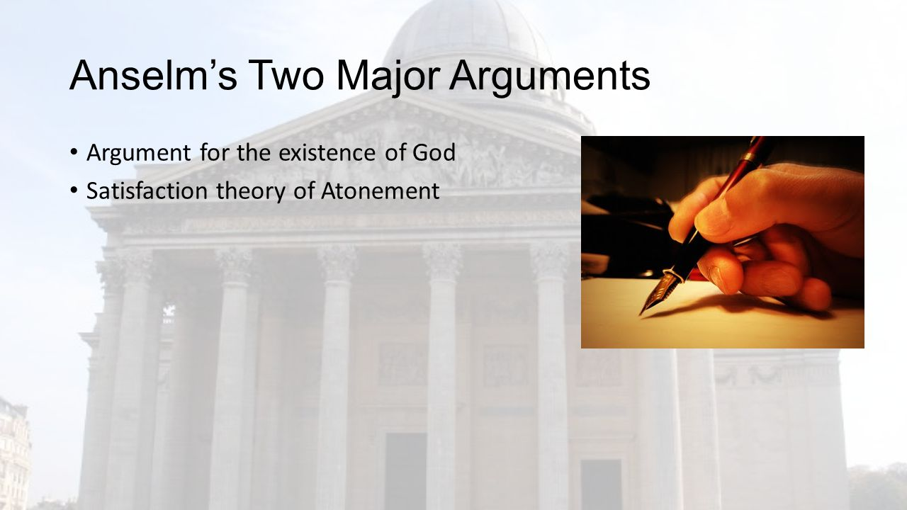 Anselm's Two Major Arguments Argument for the existence of God Satisfaction theory of Atonement