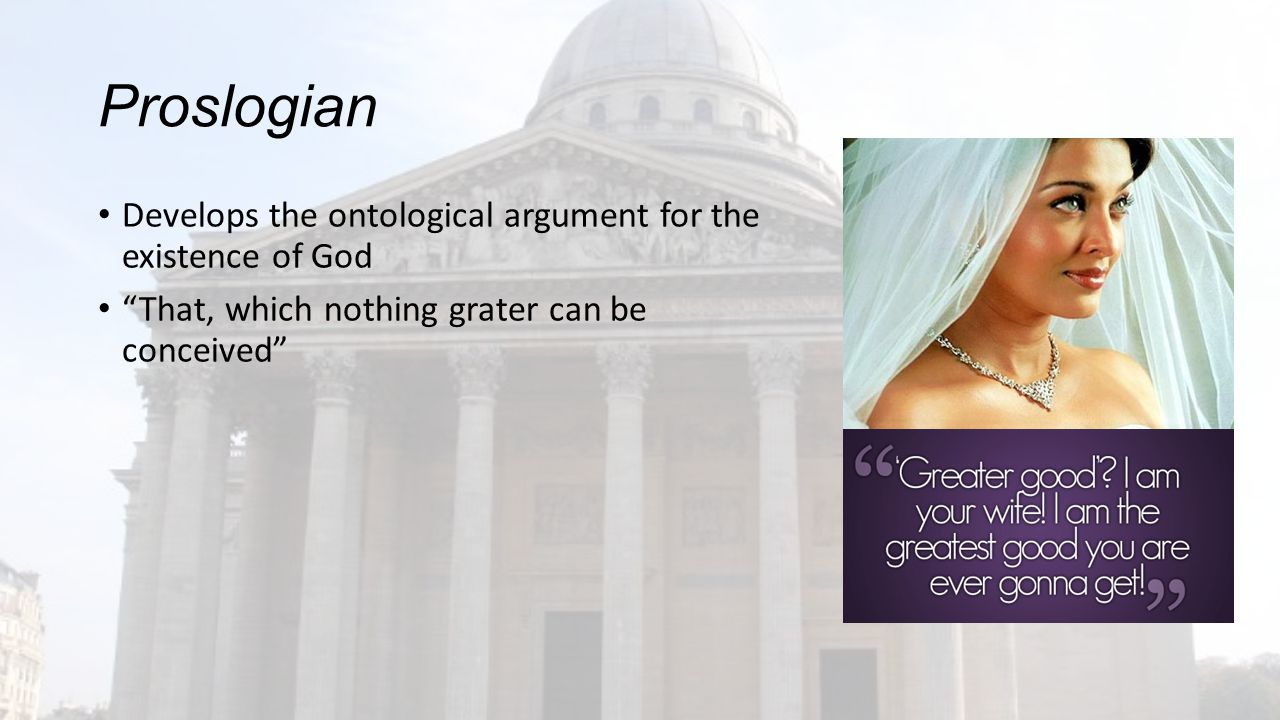 Proslogian Develops the ontological argument for the existence of God That, which nothing grater can be conceived