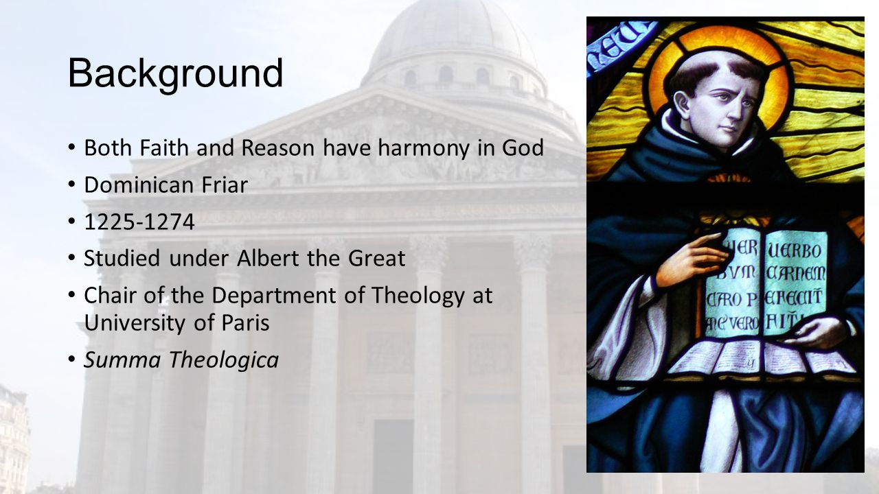 Background Both Faith and Reason have harmony in God Dominican Friar 1225-1274 Studied under Albert the Great Chair of the Department of Theology at University of Paris Summa Theologica