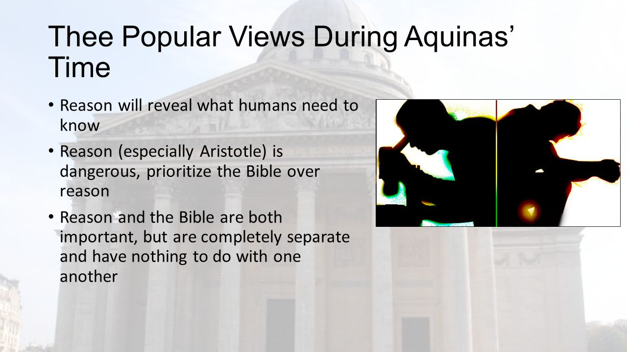 Thee Popular Views During Aquinas' Time Reason will reveal what humans need to know Reason (especially Aristotle) is dangerous, prioritize the Bible over reason Reason and the Bible are both important, but are completely separate and have nothing to do with one another