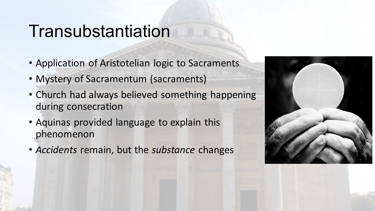 Transubstantiation Application of Aristotelian logic to Sacraments Mystery of Sacramentum (sacraments) Church had always believed something happening during consecration Aquinas provided language to explain this phenomenon Accidents remain, but the substance changes