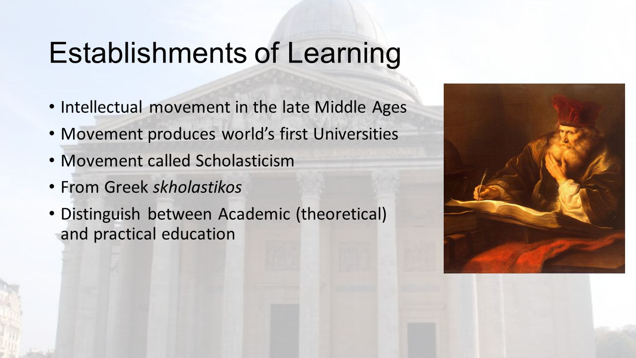Establishments of Learning Intellectual movement in the late Middle Ages Movement produces world's first Universities Movement called Scholasticism From Greek skholastikos Distinguish between Academic (theoretical) and practical education