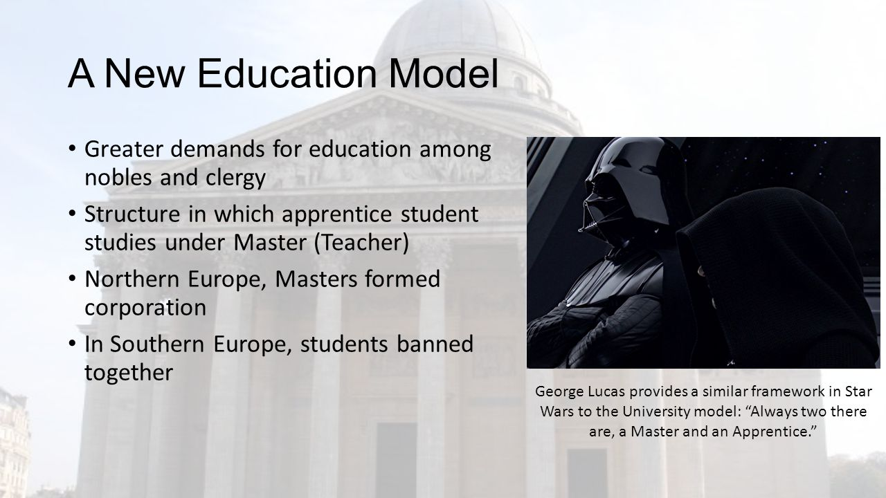 A New Education Model Greater demands for education among nobles and clergy Structure in which apprentice student studies under Master (Teacher) Northern Europe, Masters formed corporation In Southern Europe, students banned together George Lucas provides a similar framework in Star Wars to the University model: Always two there are, a Master and an Apprentice.