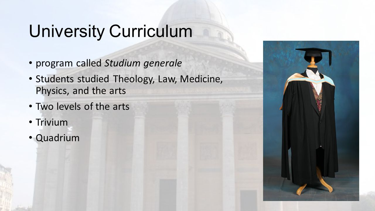 University Curriculum program called Studium generale Students studied Theology, Law, Medicine, Physics, and the arts Two levels of the arts Trivium Quadrium