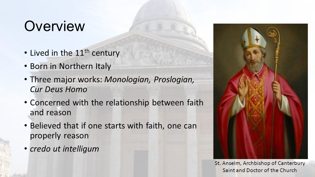 Overview Lived in the 11 th century Born in Northern Italy Three major works: Monologian, Proslogian, Cur Deus Homo Concerned with the relationship between faith and reason Believed that if one starts with faith, one can properly reason credo ut intelligum St.