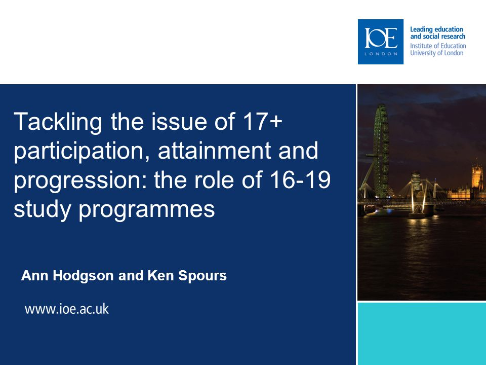 Tackling the issue of 17+ participation, attainment and progression: the role of 16-19 study programmes Ann Hodgson and Ken Spours