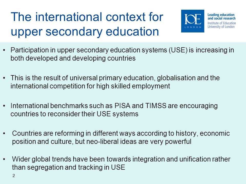 The international context for upper secondary education Participation in upper secondary education systems (USE) is increasing in both developed and developing countries This is the result of universal primary education, globalisation and the international competition for high skilled employment International benchmarks such as PISA and TIMSS are encouraging countries to reconsider their USE systems Countries are reforming in different ways according to history, economic position and culture, but neo-liberal ideas are very powerful Wider global trends have been towards integration and unification rather than segregation and tracking in USE 2