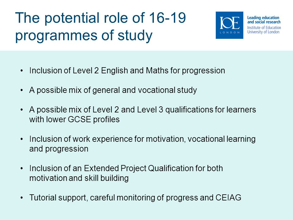 The potential role of 16-19 programmes of study Inclusion of Level 2 English and Maths for progression A possible mix of general and vocational study A possible mix of Level 2 and Level 3 qualifications for learners with lower GCSE profiles Inclusion of work experience for motivation, vocational learning and progression Inclusion of an Extended Project Qualification for both motivation and skill building Tutorial support, careful monitoring of progress and CEIAG