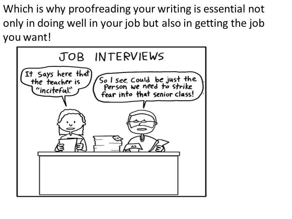 Which is why proofreading your writing is essential not only in doing well in your job but also in getting the job you want!