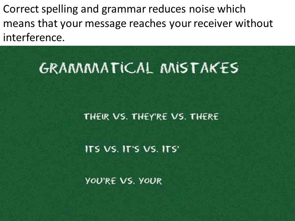 Correct spelling and grammar reduces noise which means that your message reaches your receiver without interference.