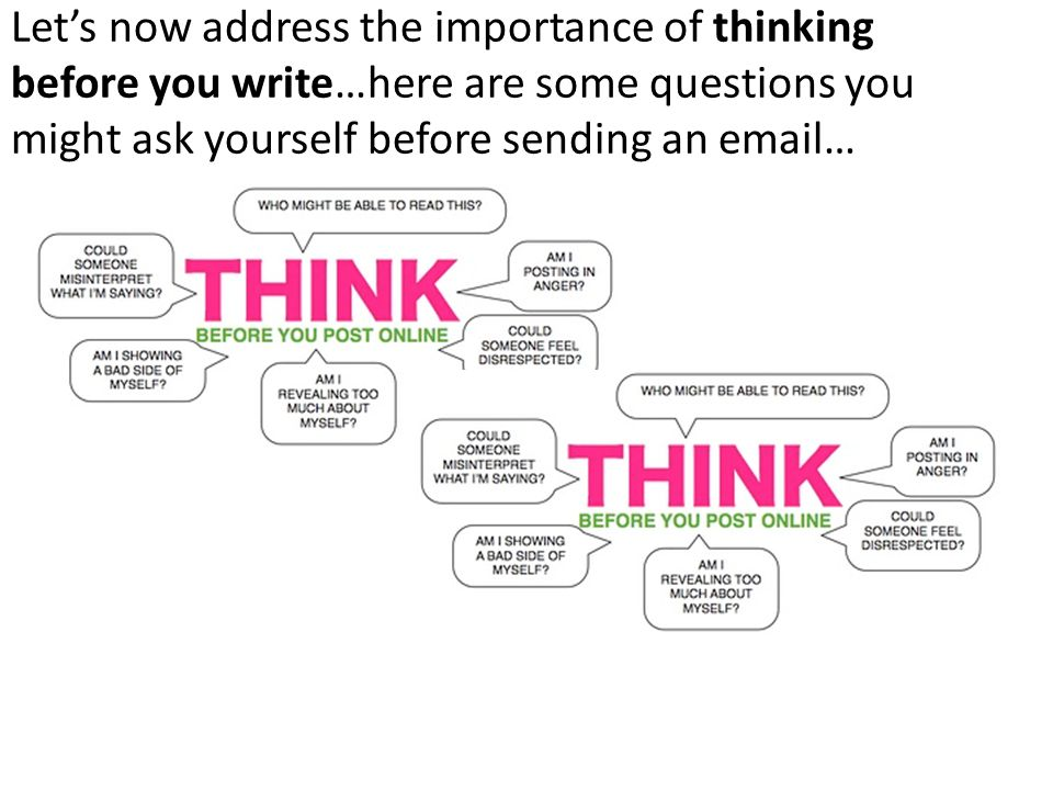 Let's now address the importance of thinking before you write…here are some questions you might ask yourself before sending an email…