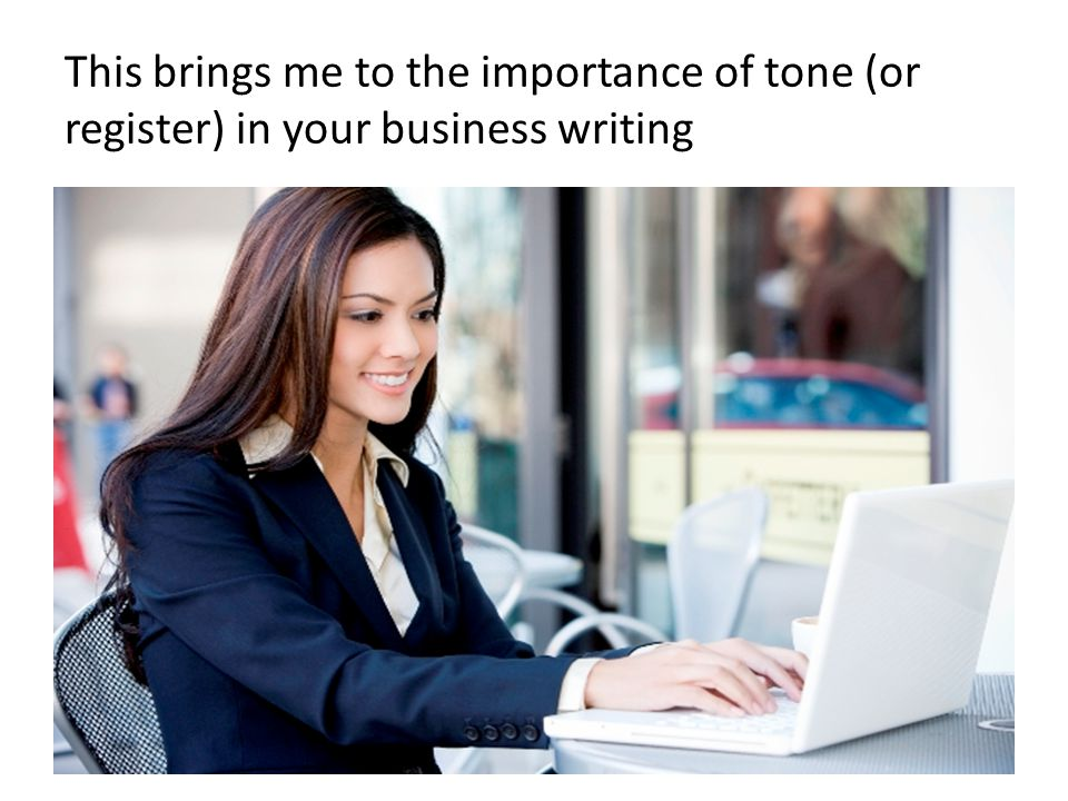 This brings me to the importance of tone (or register) in your business writing