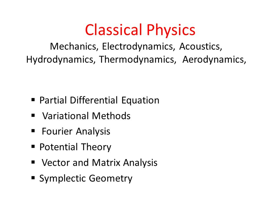 Classical Physics Mechanics, Electrodynamics, Acoustics, Hydrodynamics, Thermodynamics, Aerodynamics,  Partial Differential Equation  Variational Methods  Fourier Analysis  Potential Theory  Vector and Matrix Analysis  Symplectic Geometry