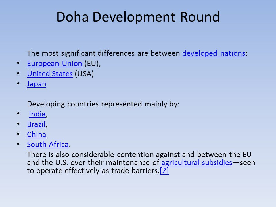 Doha Development Round The most significant differences are between developed nations:developed nations European Union (EU), European Union United States (USA) United States Japan Developing countries represented mainly by: India,India Brazil, Brazil China South Africa.