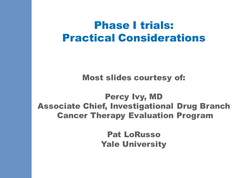 Phase I trials: Practical Considerations Most slides courtesy of: Percy Ivy, MD Associate Chief, Investigational Drug Branch Cancer Therapy Evaluation