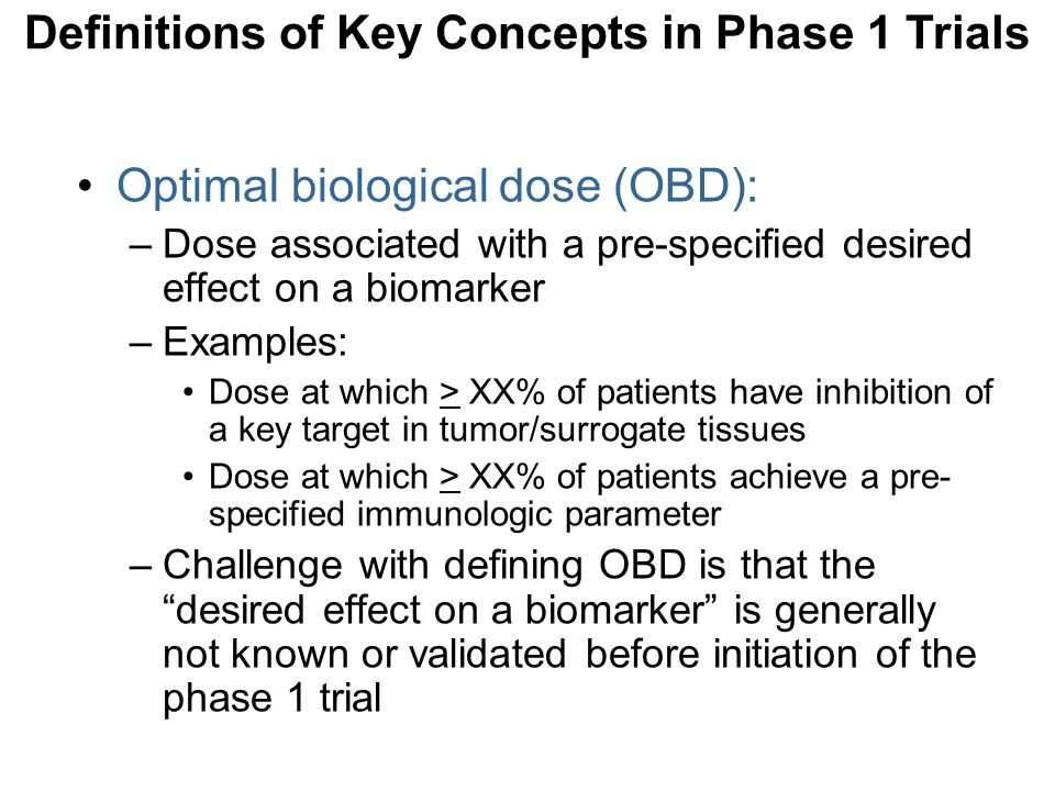 Optimal biological dose (OBD): –Dose associated with a pre-specified desired effect on a biomarker –Examples: Dose at which > XX% of patients have inh