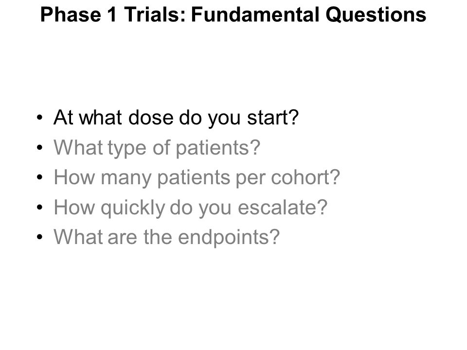 At what dose do you start? What type of patients? How many patients per cohort? How quickly do you escalate? What are the endpoints? Phase 1 Trials: F