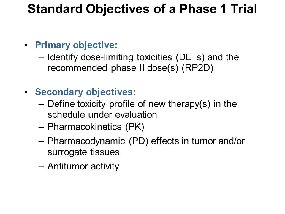 Safety and tolerability-DLT and other toxicity Pharmacokinetics (PK) Pharmacodynamics (PD) –Biological correlates, imaging endpoints Preliminary antitumor activity –Note that efficacy is generally determined in a phase 3 setting; compared to standard of care Endpoints in Phase 1 Trials