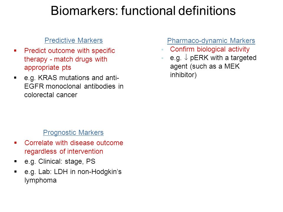Biomarkers: functional definitions Prognostic Markers  Correlate with disease outcome regardless of intervention  e.g. Clinical: stage, PS  e.g. La