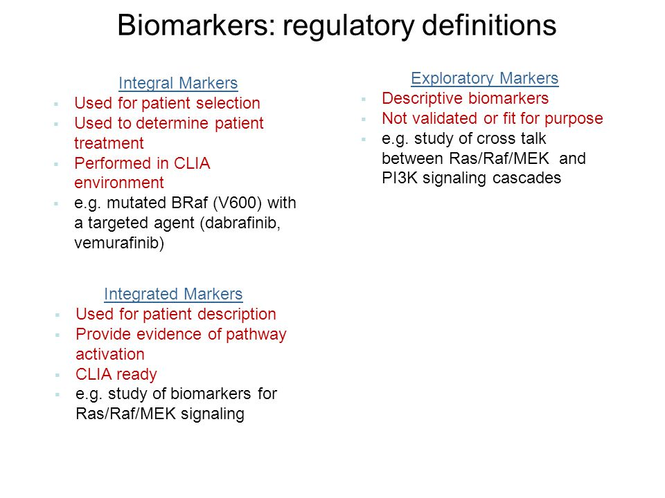 Biomarkers: regulatory definitions Integral Markers  Used for patient selection  Used to determine patient treatment  Performed in CLIA environment