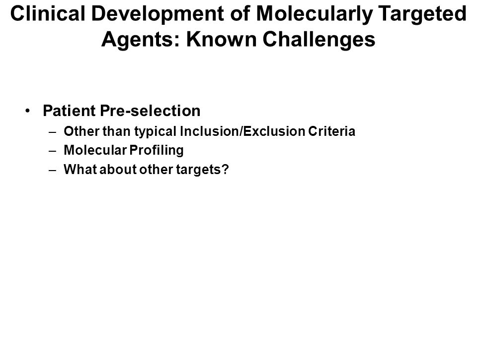 Patient Pre-selection –Other than typical Inclusion/Exclusion Criteria –Molecular Profiling –What about other targets? Clinical Development of Molecul