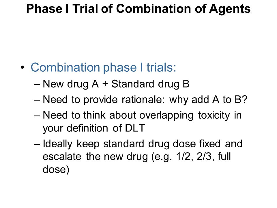Combination phase I trials: –New drug A + Standard drug B –Need to provide rationale: why add A to B? –Need to think about overlapping toxicity in you