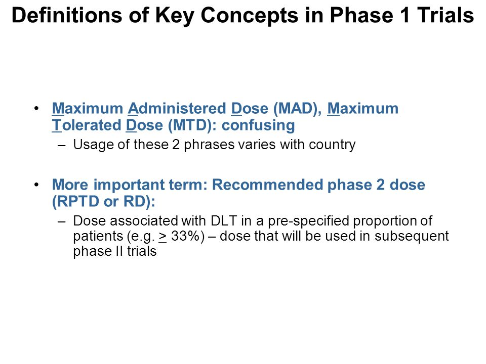 Maximum Administered Dose (MAD), Maximum Tolerated Dose (MTD): confusing –Usage of these 2 phrases varies with country More important term: Recommende