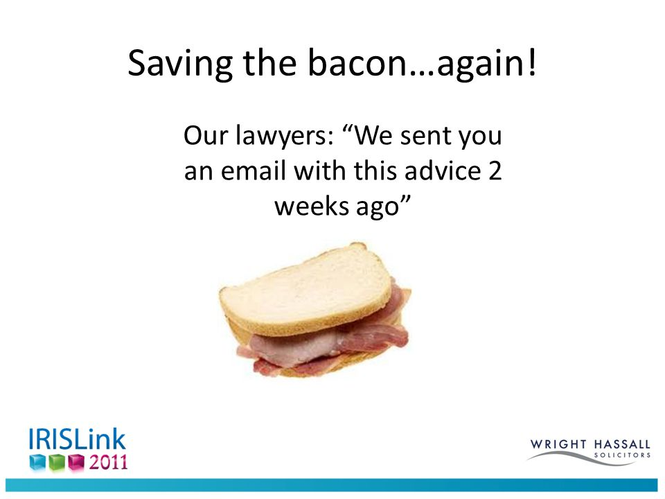 Saving the bacon…again! Our lawyers: We sent you an email with this advice 2 weeks ago