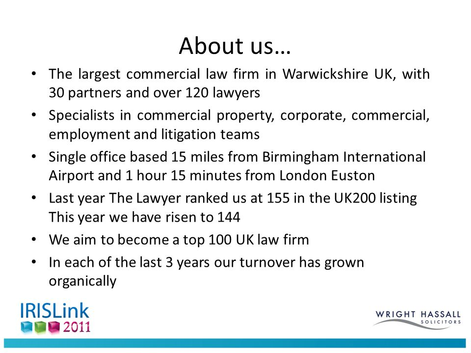 The largest commercial law firm in Warwickshire UK, with 30 partners and over 120 lawyers Specialists in commercial property, corporate, commercial, employment and litigation teams Single office based 15 miles from Birmingham International Airport and 1 hour 15 minutes from London Euston Last year The Lawyer ranked us at 155 in the UK200 listing This year we have risen to 144 We aim to become a top 100 UK law firm In each of the last 3 years our turnover has grown organically About us…