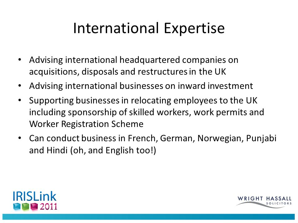International Expertise Advising international headquartered companies on acquisitions, disposals and restructures in the UK Advising international businesses on inward investment Supporting businesses in relocating employees to the UK including sponsorship of skilled workers, work permits and Worker Registration Scheme Can conduct business in French, German, Norwegian, Punjabi and Hindi (oh, and English too!)