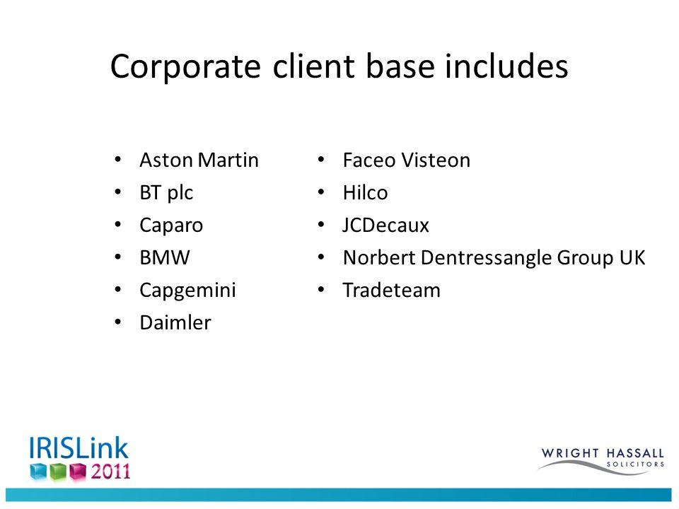 Corporate client base includes Aston Martin BT plc Caparo BMW Capgemini Daimler Faceo Visteon Hilco JCDecaux Norbert Dentressangle Group UK Tradeteam