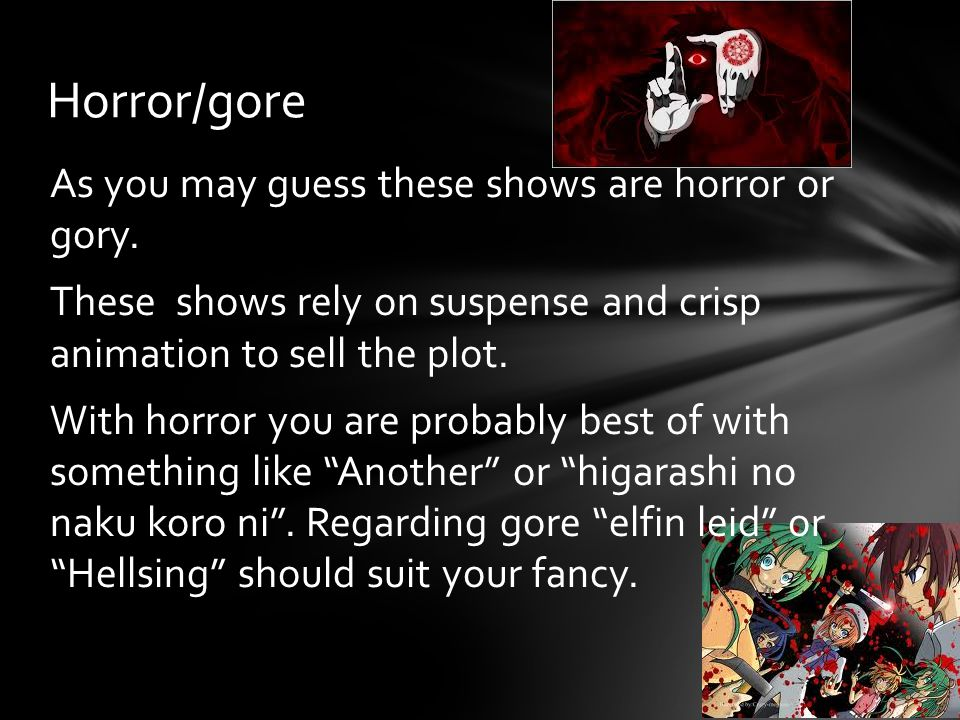 As you may guess these shows are horror or gory. These shows rely on suspense and crisp animation to sell the plot. With horror you are probably best