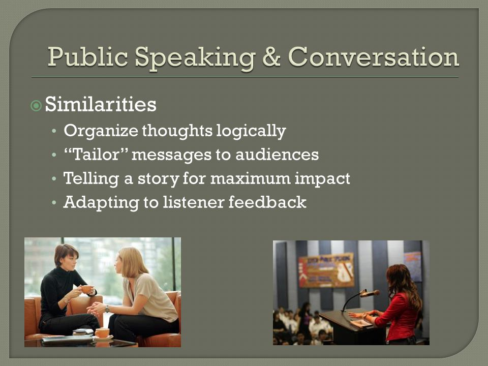 """ Similarities Organize thoughts logically """"Tailor"""" messages to audiences Telling a story for maximum impact Adapting to listener feedback"""