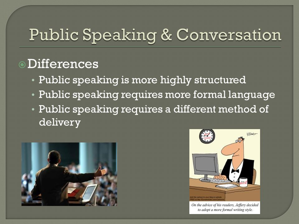  Differences Public speaking is more highly structured Public speaking requires more formal language Public speaking requires a different method of delivery