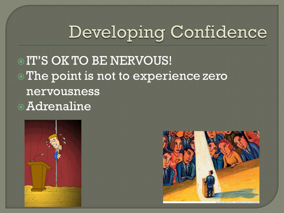  IT'S OK TO BE NERVOUS!  The point is not to experience zero nervousness  Adrenaline
