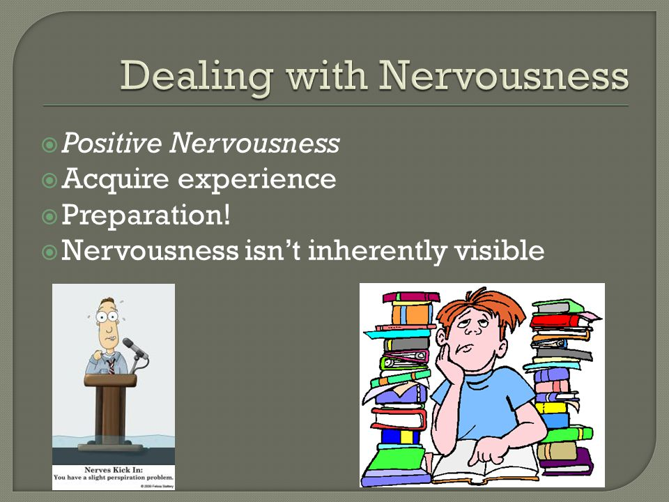  Positive Nervousness  Acquire experience  Preparation!  Nervousness isn't inherently visible