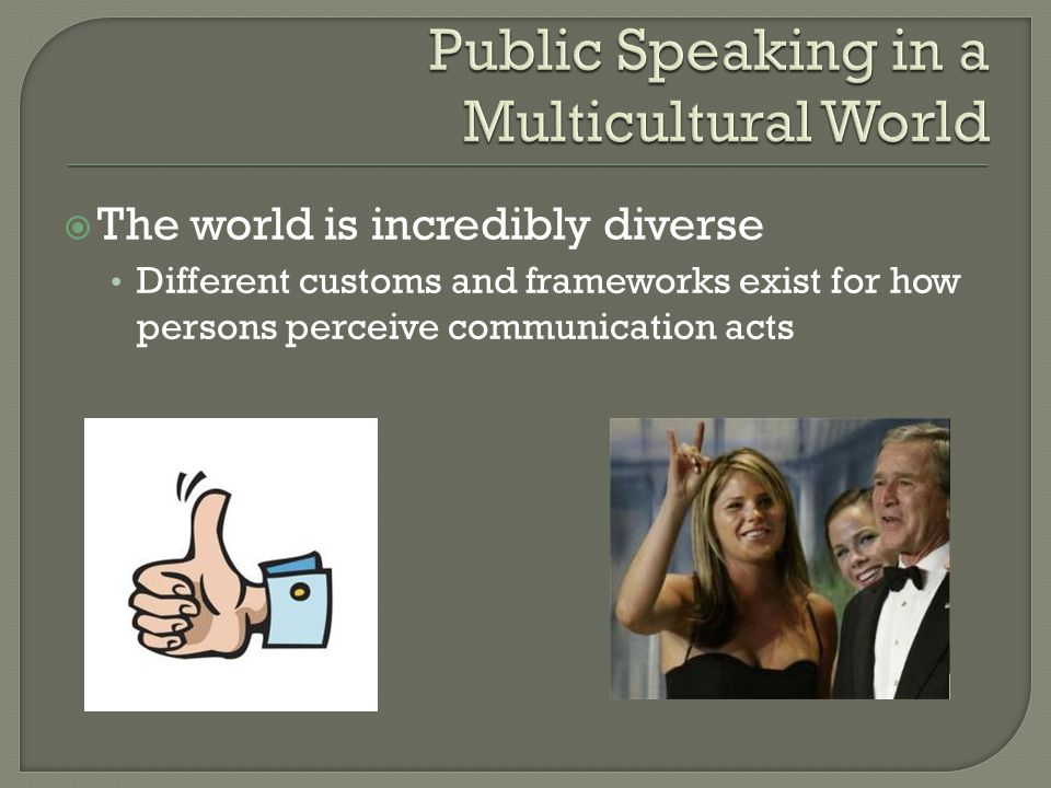  The world is incredibly diverse Different customs and frameworks exist for how persons perceive communication acts