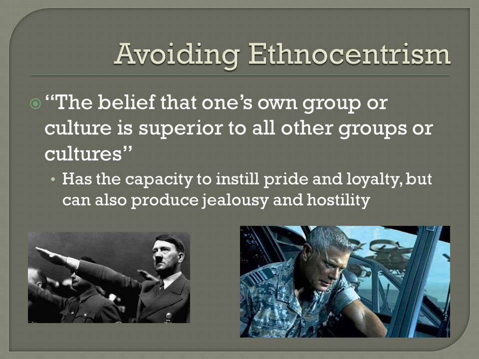 """ """"The belief that one's own group or culture is superior to all other groups or cultures"""" Has the capacity to instill pride and loyalty, but can also"""